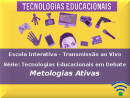 Série: Tecnologias Educacionais em Debate - Metodologias Ativas